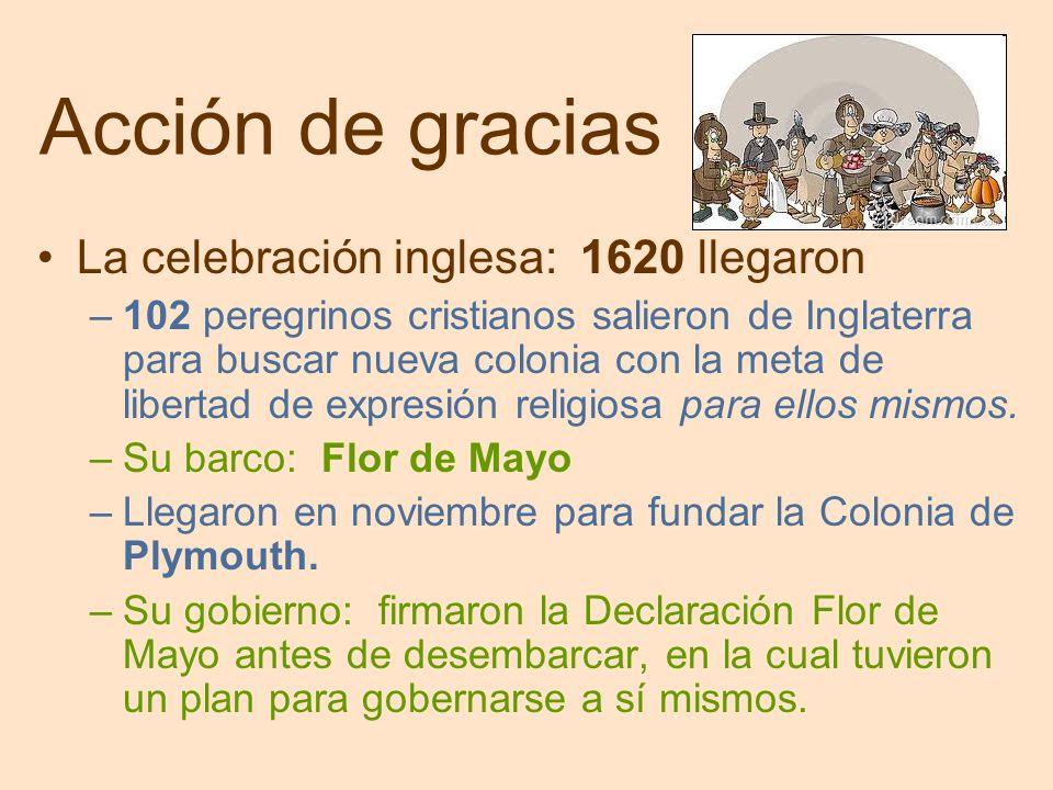 Acción de gracias La celebración inglesa: 1620 llegaron –102 peregrinos cristianos salieron de Inglaterra para buscar nueva colonia con la meta de libertad de expresión religiosa para ellos mismos.