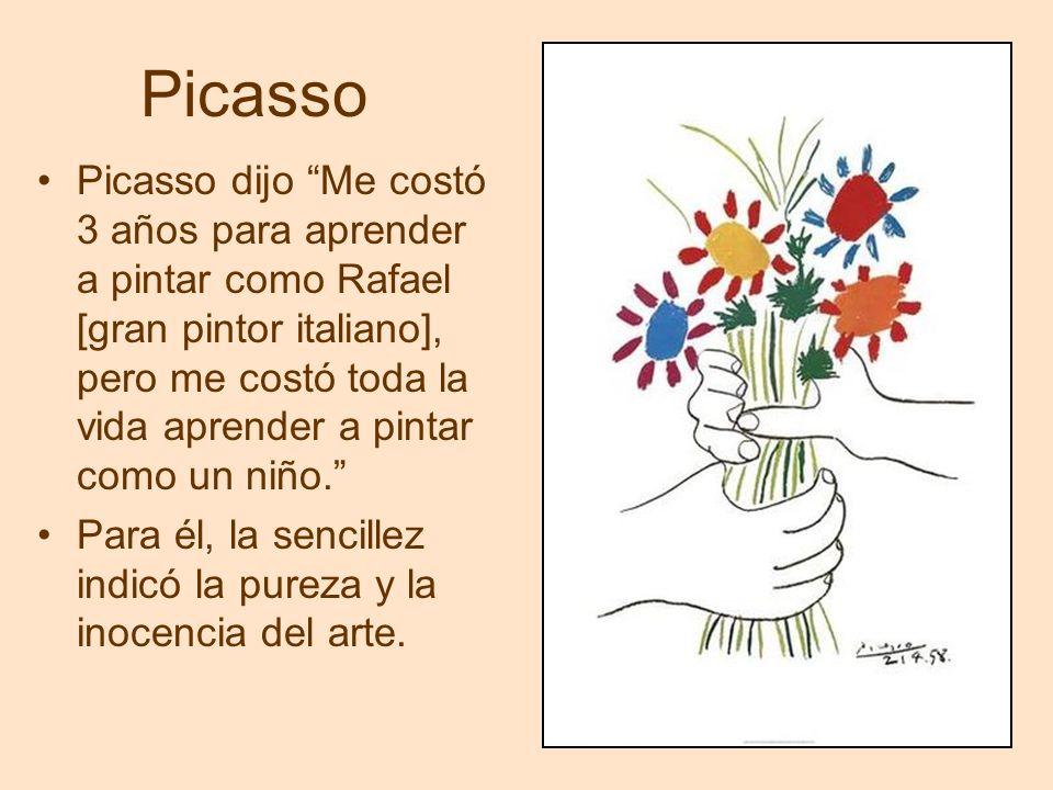 Picasso Picasso dijo Me costó 3 años para aprender a pintar como Rafael [gran pintor italiano], pero me costó toda la vida aprender a pintar como un niño.