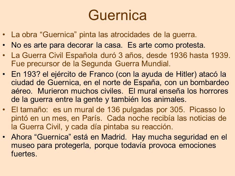 Guernica La obra Guernica pinta las atrocidades de la guerra. No es arte para decorar la casa. Es arte como protesta. La Guerra Civil Española duró 3