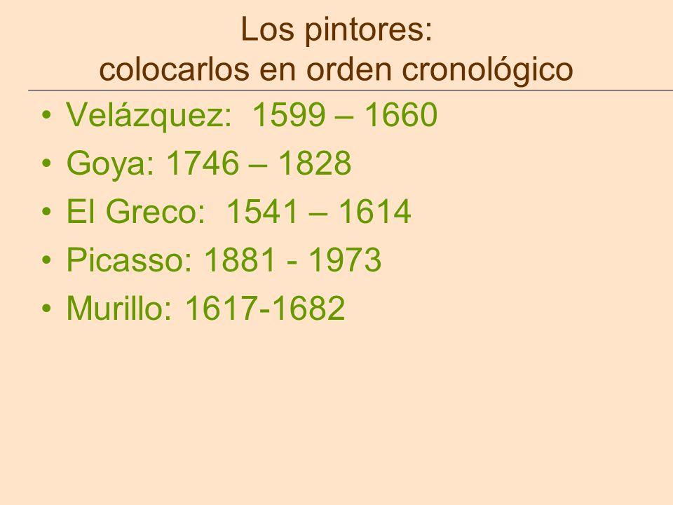 Los pintores: colocarlos en orden cronológico Velázquez: 1599 – 1660 Goya: 1746 – 1828 El Greco: 1541 – 1614 Picasso: 1881 - 1973 Murillo: 1617-1682