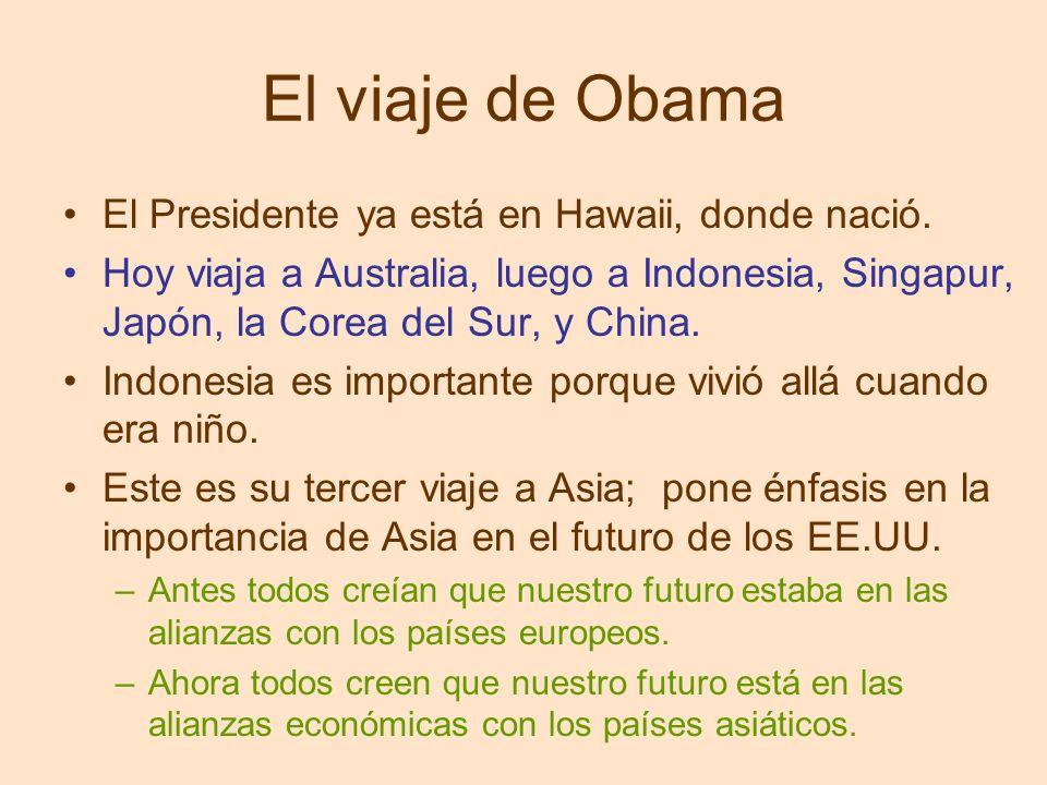 El viaje de Obama El Presidente ya está en Hawaii, donde nació. Hoy viaja a Australia, luego a Indonesia, Singapur, Japón, la Corea del Sur, y China.