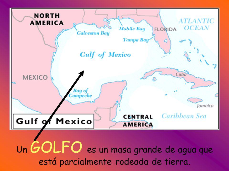 Un GOLFO es un masa grande de agua que está parcialmente rodeada de tierra.