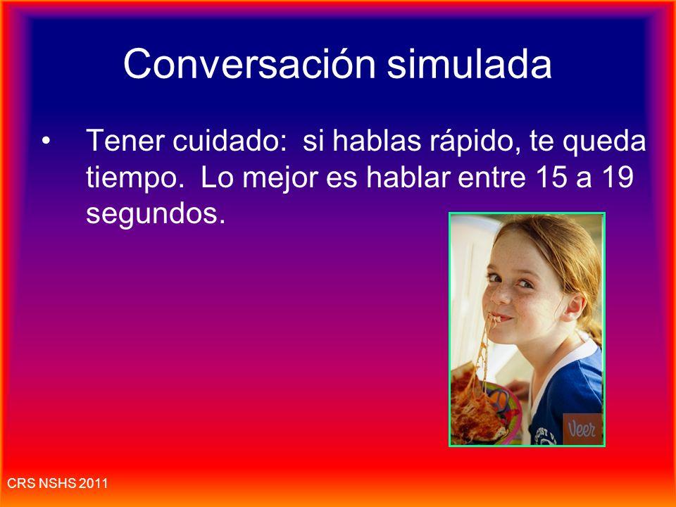 CRS NSHS 2011 Conversación simulada Dura 2-3 minutos 6-8 veces que hay que hablar, 20 segundos c/u. El 10% Hay que escuchar y responder a una conversa