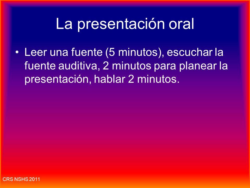 CRS NSHS 2011 Presentación oral: dar un reporte a un grupo Dura 2 minutos para hablar 1 presentación El 10% Se lee un documento; Se escucha una grabac