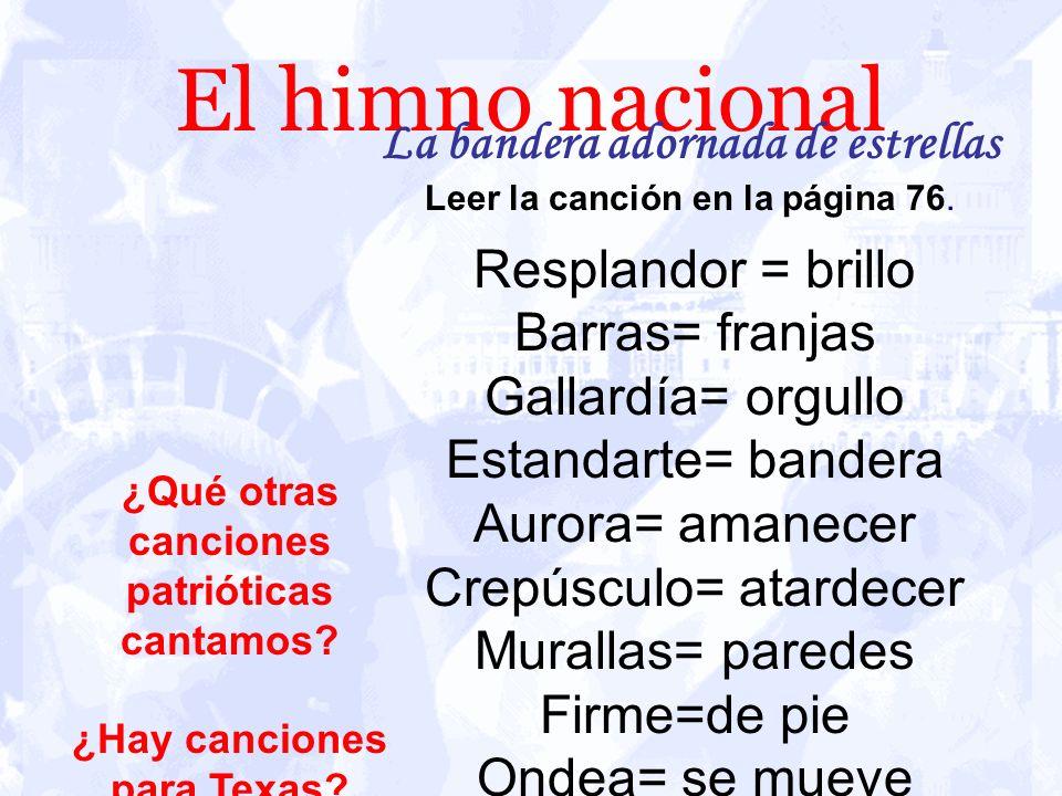El himno nacional La bandera adornada de estrellas Leer la canción en la página 76. Resplandor = brillo Barras= franjas Gallardía= orgullo Estandarte=