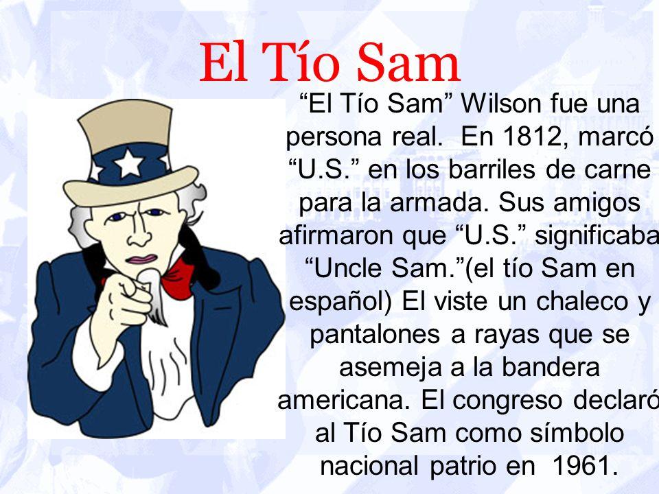 El Tío Sam El Tío Sam Wilson fue una persona real. En 1812, marcó U.S. en los barriles de carne para la armada. Sus amigos afirmaron que U.S. signific