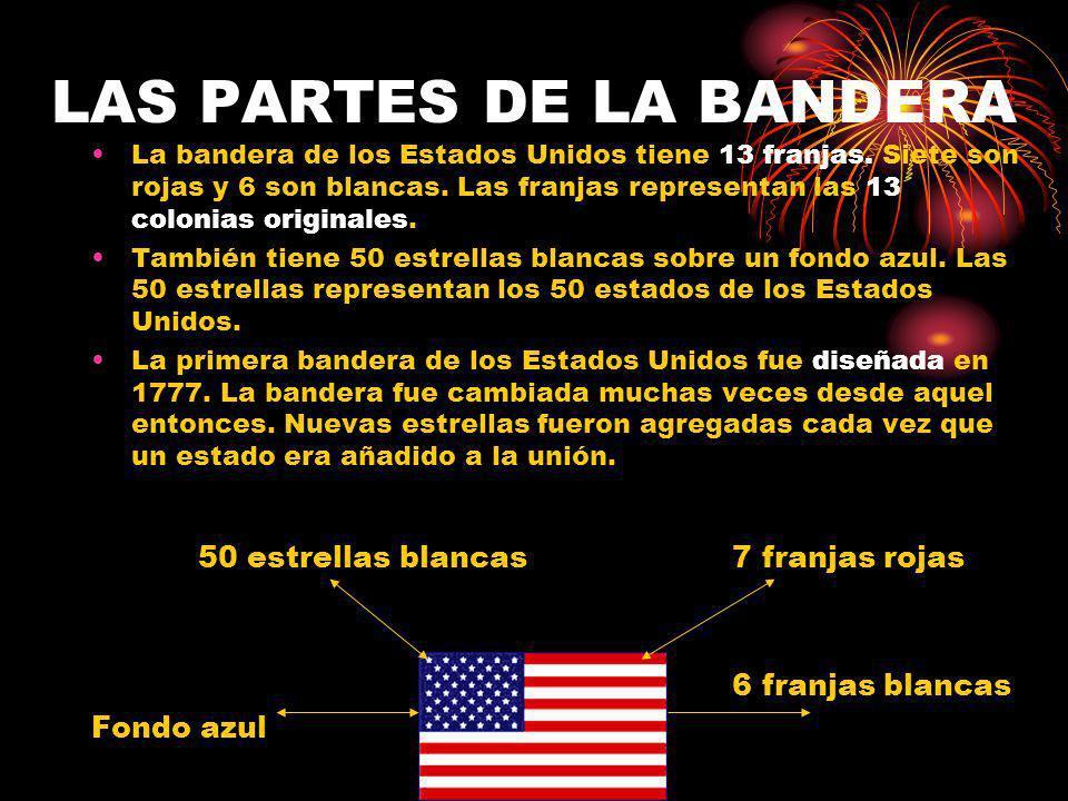 LAS PARTES DE LA BANDERA La bandera de los Estados Unidos tiene 13 franjas. Siete son rojas y 6 son blancas. Las franjas representan las 13 colonias o