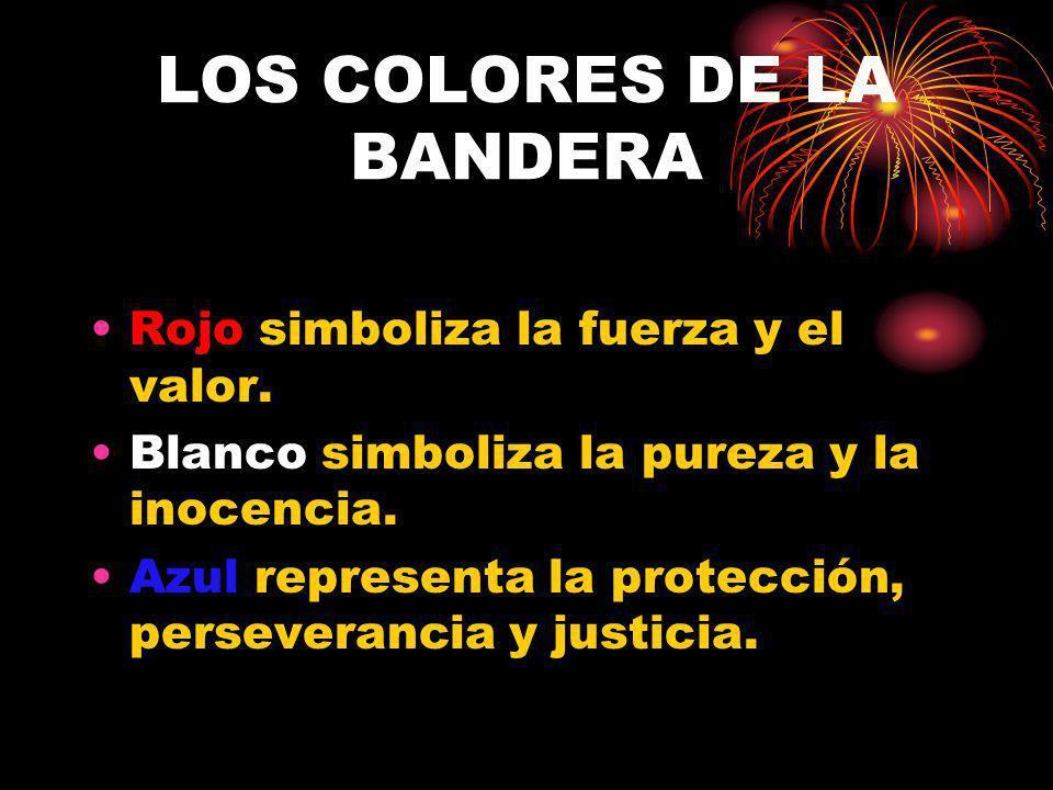LOS COLORES DE LA BANDERA Rojo simboliza la fuerza y el valor. Blanco simboliza la pureza y la inocencia. Azul representa la protección, perseverancia