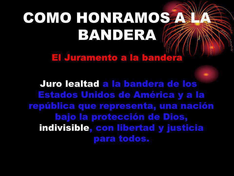 COMO HONRAMOS A LA BANDERA El Juramento a la bandera Juro lealtad a la bandera de los Estados Unidos de América y a la república que representa, una n