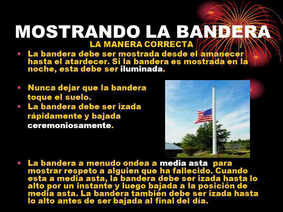 MOSTRANDO LA BANDERA LA MANERA CORRECTA La bandera debe ser mostrada desde el amanecer hasta el atardecer. Si la bandera es mostrada en la noche, esta