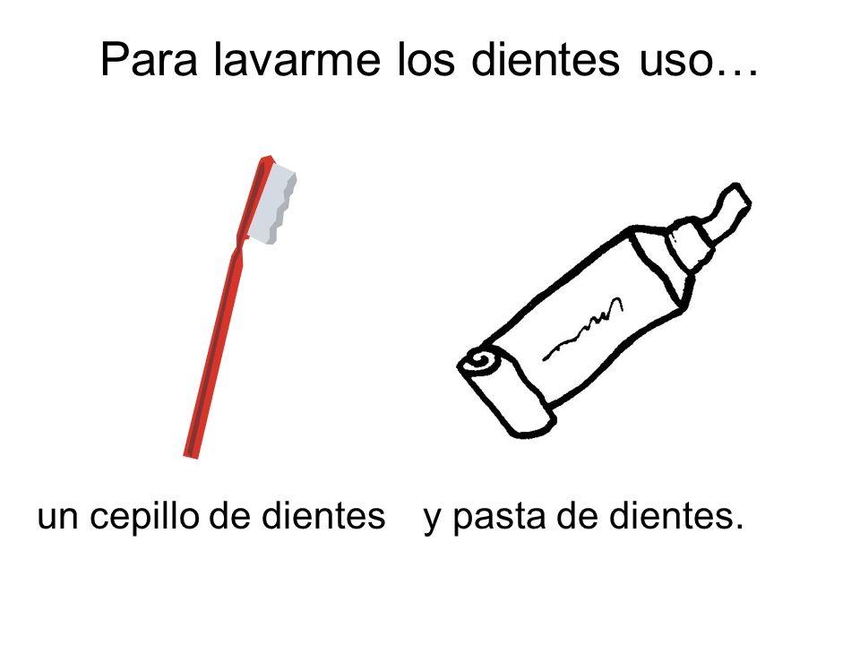 Para lavarme los dientes uso… un cepillo de dientesy pasta de dientes.