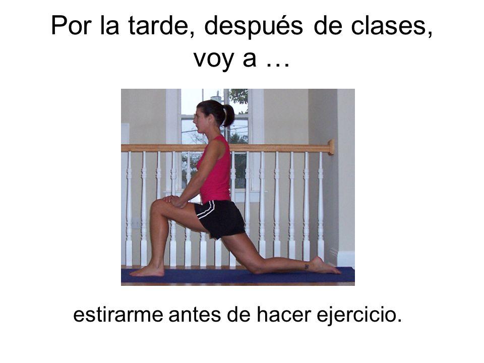 Por la tarde, después de clases, voy a … estirarme antes de hacer ejercicio.
