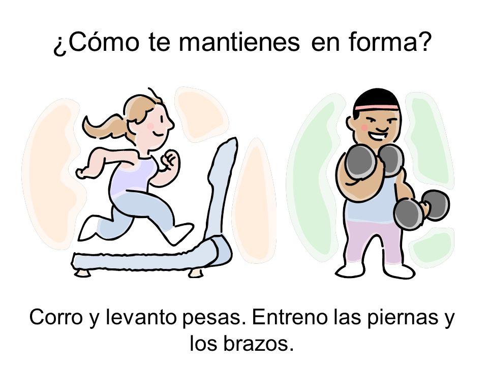 ¿Cómo te mantienes en forma? Corro y levanto pesas. Entreno las piernas y los brazos.