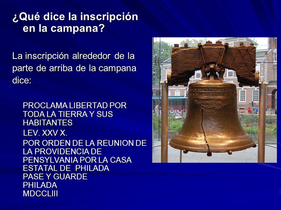 ¿Qué dice la inscripción en la campana? La inscripción alrededor de la parte de arriba de la campana dice: PROCLAMA LIBERTAD POR TODA LA TIERRA Y SUS