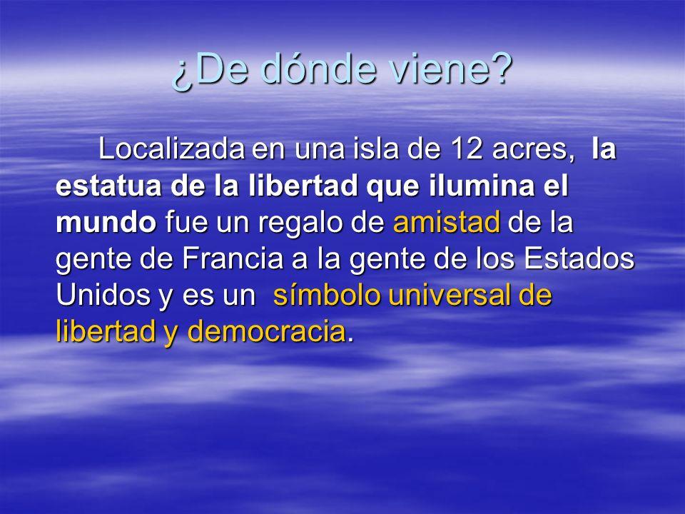 ¿De dónde viene? Localizada en una isla de 12 acres, la estatua de la libertad que ilumina el mundo fue un regalo de amistad de la gente de Francia a