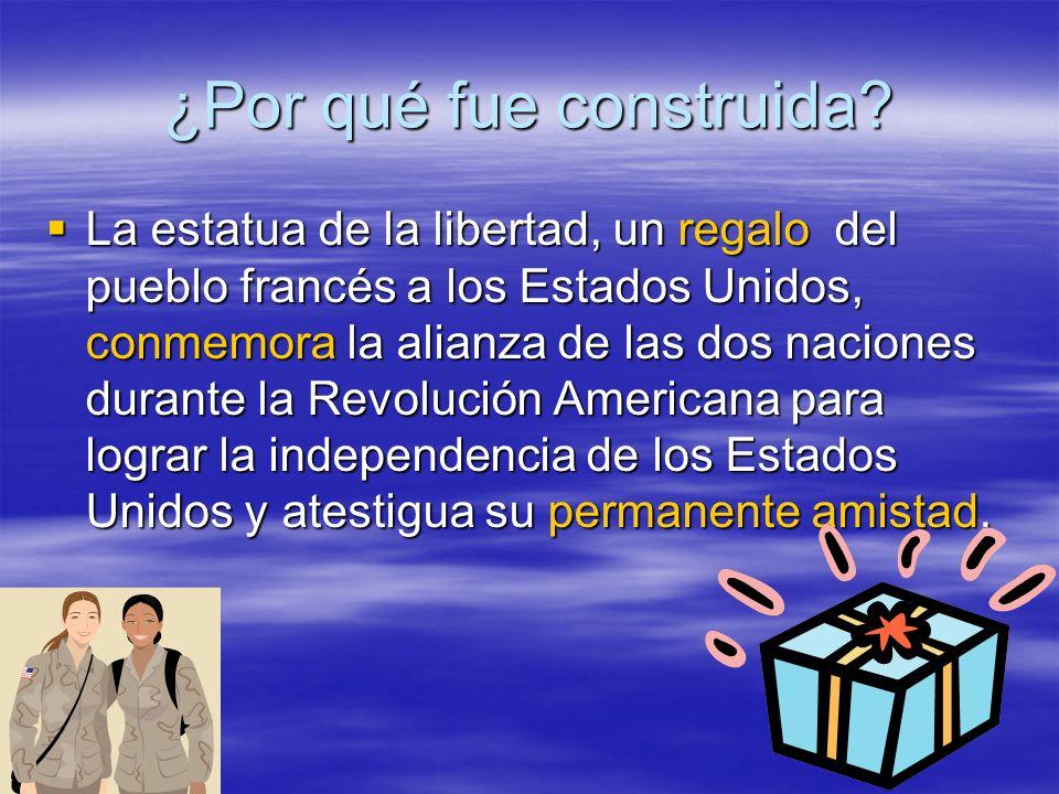 ¿Por qué fue construida? La estatua de la libertad, un regalo del pueblo francés a los Estados Unidos, conmemora la alianza de las dos naciones durant