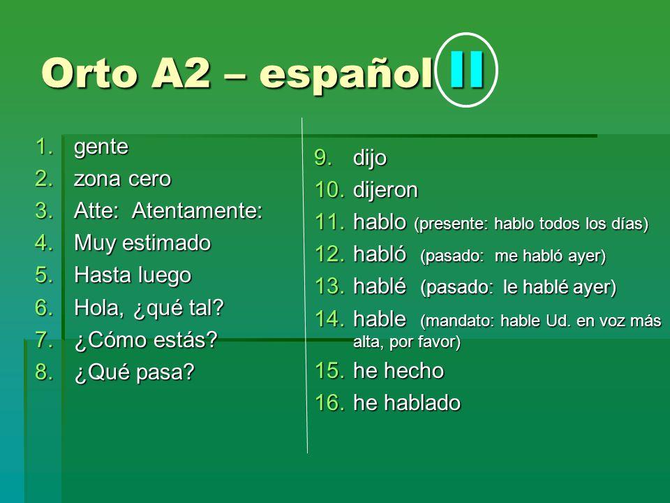 Orto A2 – español II 1.gente 2.zona cero 3.Atte: Atentamente: 4.Muy estimado 5.Hasta luego 6.Hola, ¿qué tal? 7.¿Cómo estás? 8.¿Qué pasa? 9.dijo 10.dij