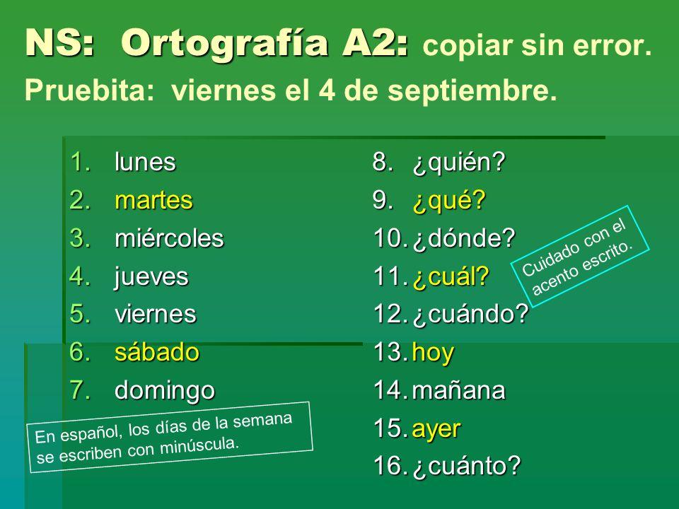 NS: Ortografía A2: NS: Ortografía A2: copiar sin error. Pruebita: viernes el 4 de septiembre. 1.lunes 2.martes 3.miércoles 4.jueves 5.viernes 6.sábado