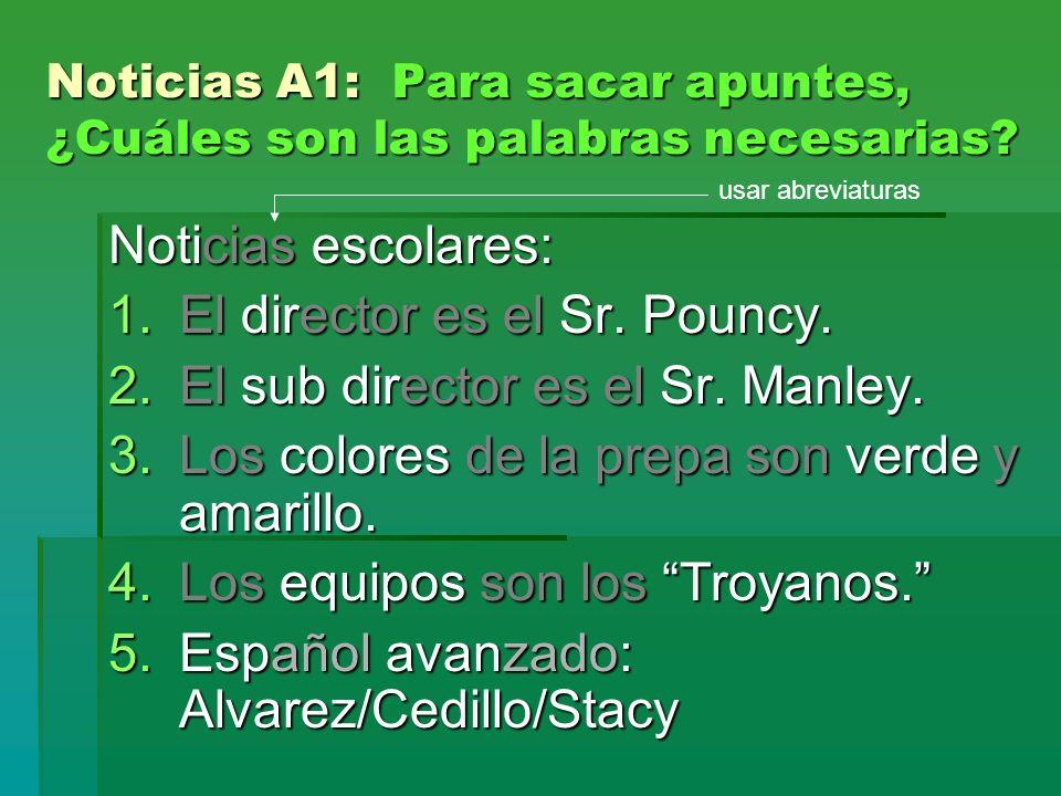 Noticias A1: Para sacar apuntes, ¿Cuáles son las palabras necesarias? Noticias escolares: 1.El director es el Sr. Pouncy. 2.El sub director es el Sr.