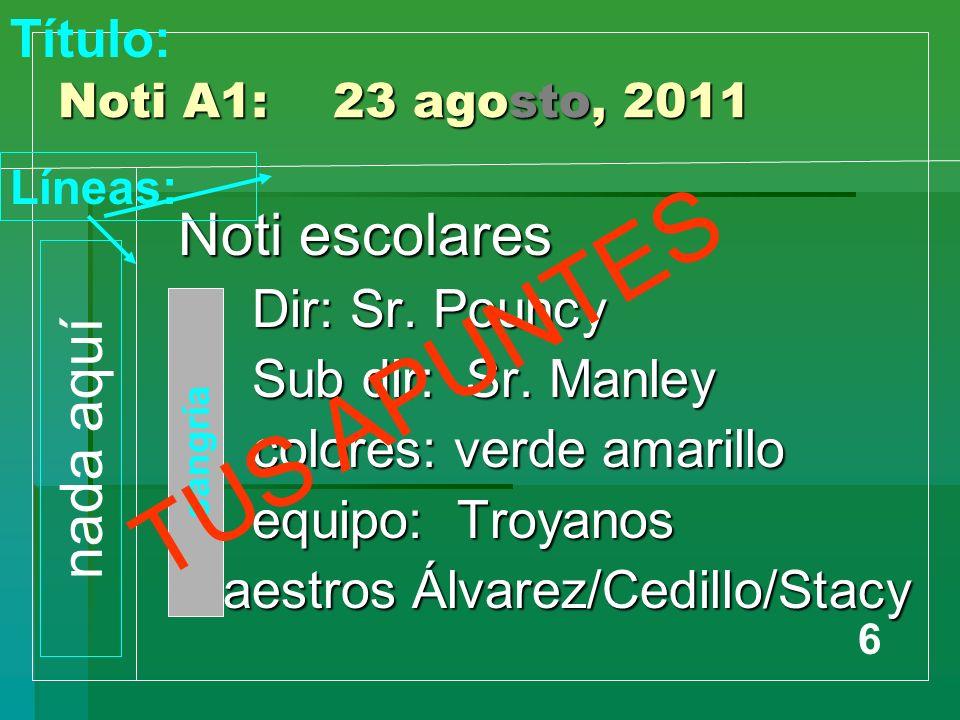 Noti A1: 23 agosto, 2011 Noti escolares Dir: Sr. Pouncy Dir: Sr. Pouncy Sub dir: Sr. Manley Sub dir: Sr. Manley colores: verde amarillo colores: verde