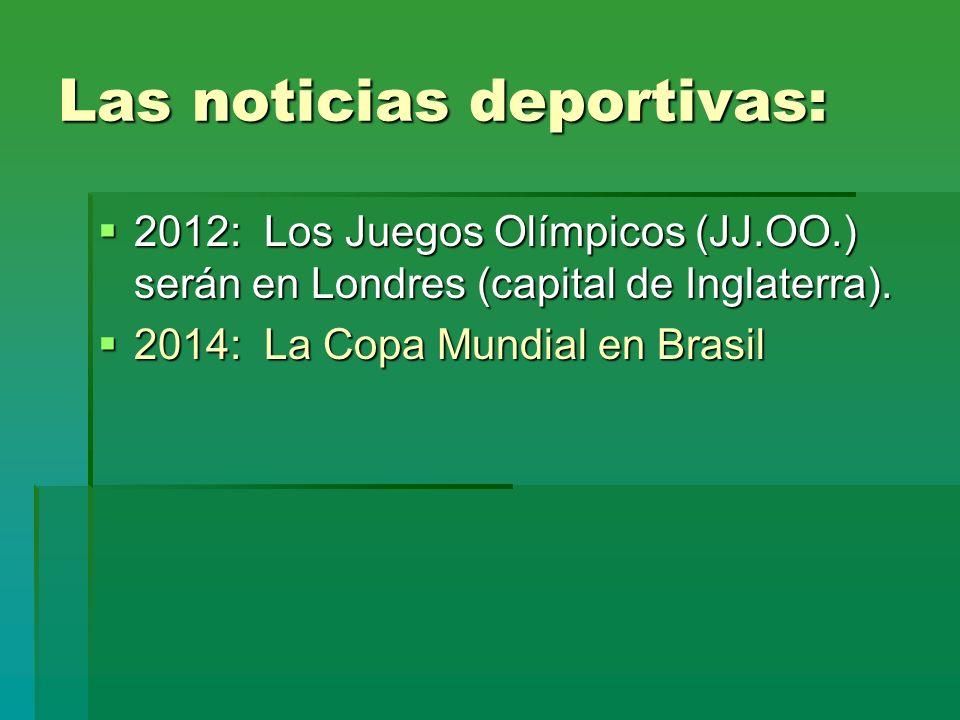 Las noticias deportivas: 2012: Los Juegos Olímpicos (JJ.OO.) serán en Londres (capital de Inglaterra). 2012: Los Juegos Olímpicos (JJ.OO.) serán en Lo