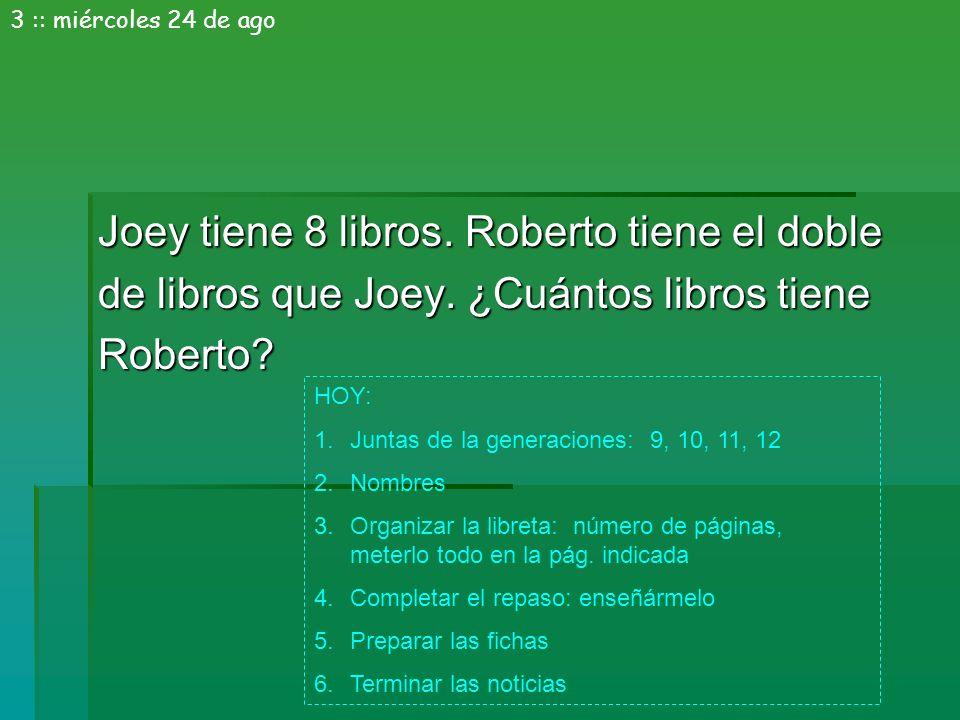 Joey tiene 8 libros. Roberto tiene el doble de libros que Joey. ¿Cuántos libros tiene Roberto? 3 :: miércoles 24 de ago HOY: 1.Juntas de la generacion