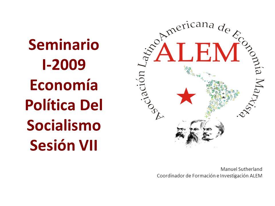 Seminario I-2009 Economía Política Del Socialismo Sesión VII Manuel Sutherland Coordinador de Formación e Investigación ALEM Caracas, Mayo de 2008