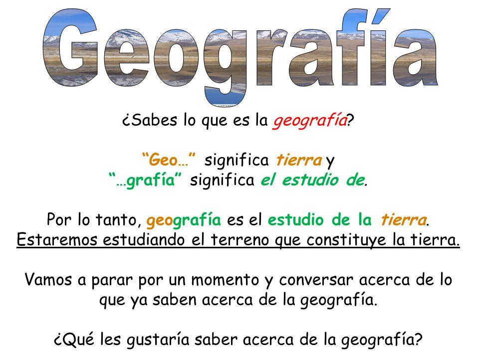 ¿Sabes lo que es la geografía? Geo… significa tierra y …grafía significa el estudio de. Por lo tanto, geografía es el estudio de la tierra. Estaremos