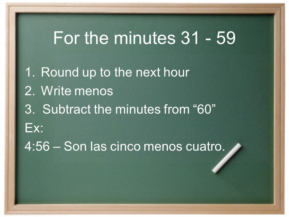 For the minutes 31 - 59 1.Round up to the next hour 2.Write menos 3.