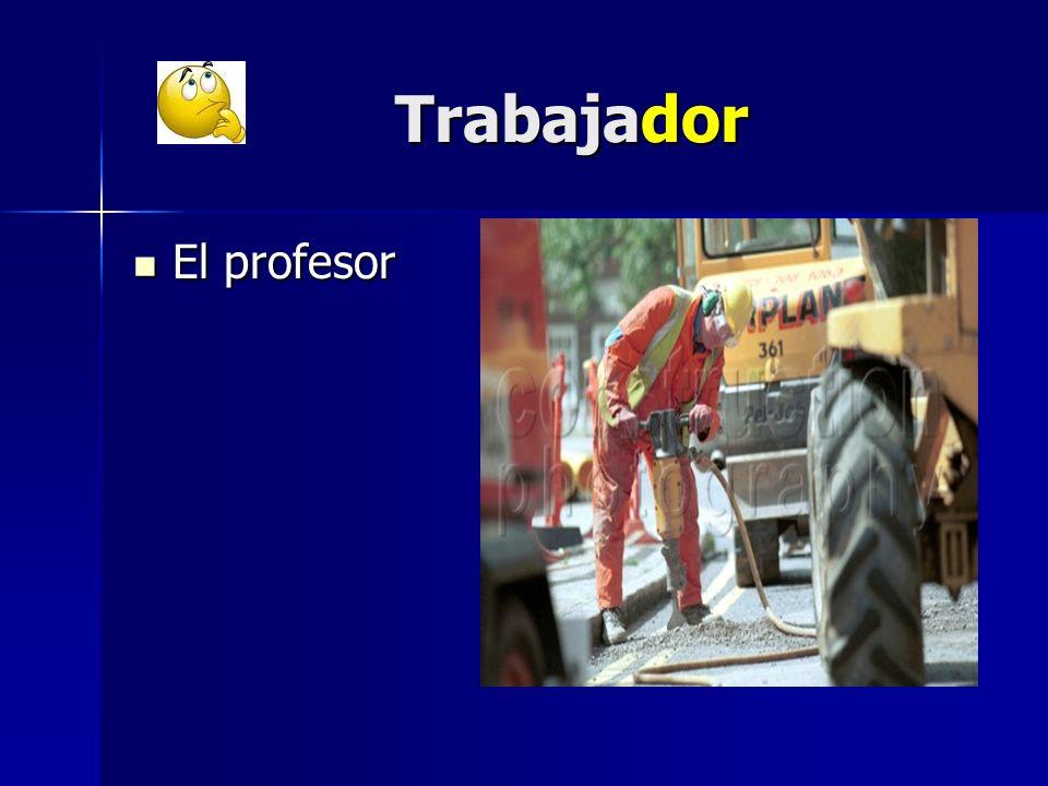 Trabajador Trabajador El profesor El profesor