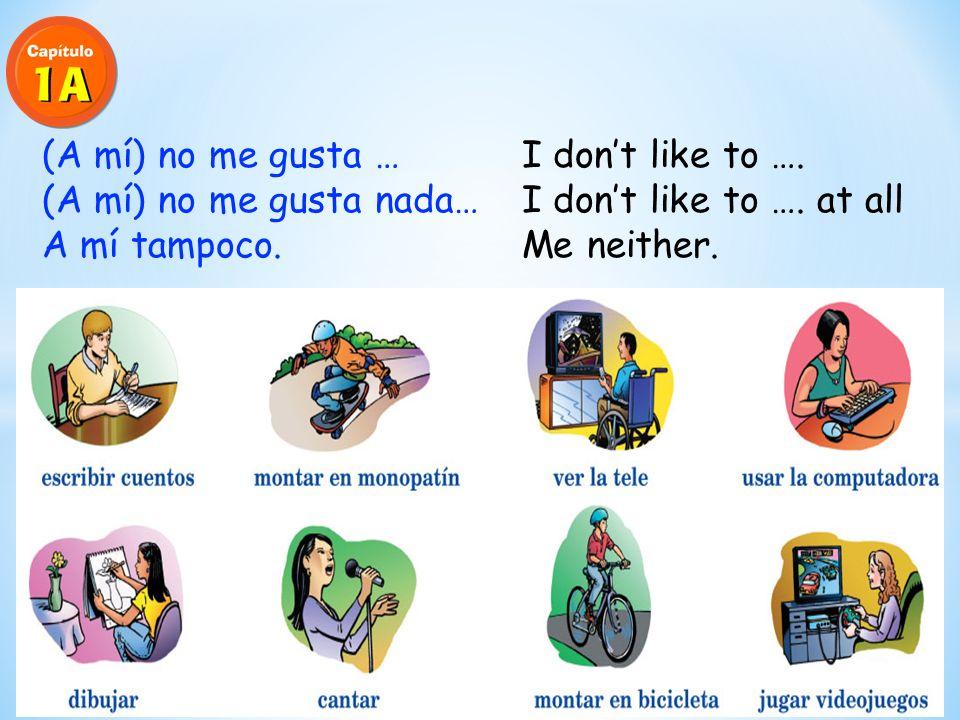 (A mí) me gusta … I like to …. (A mí) me gusta más… I like to …. more (A mí) me gusta mucho… I like to …. a lot A mí también. I do too.