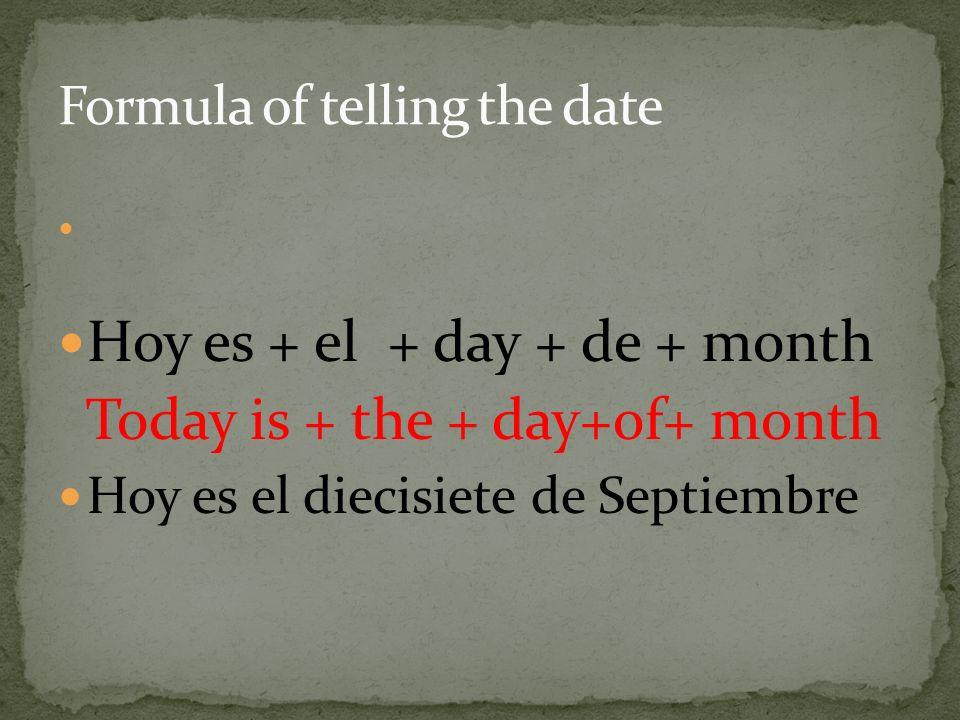 Hoy es + el + day + de + month Today is + the + day+of+ month Hoy es el diecisiete de Septiembre