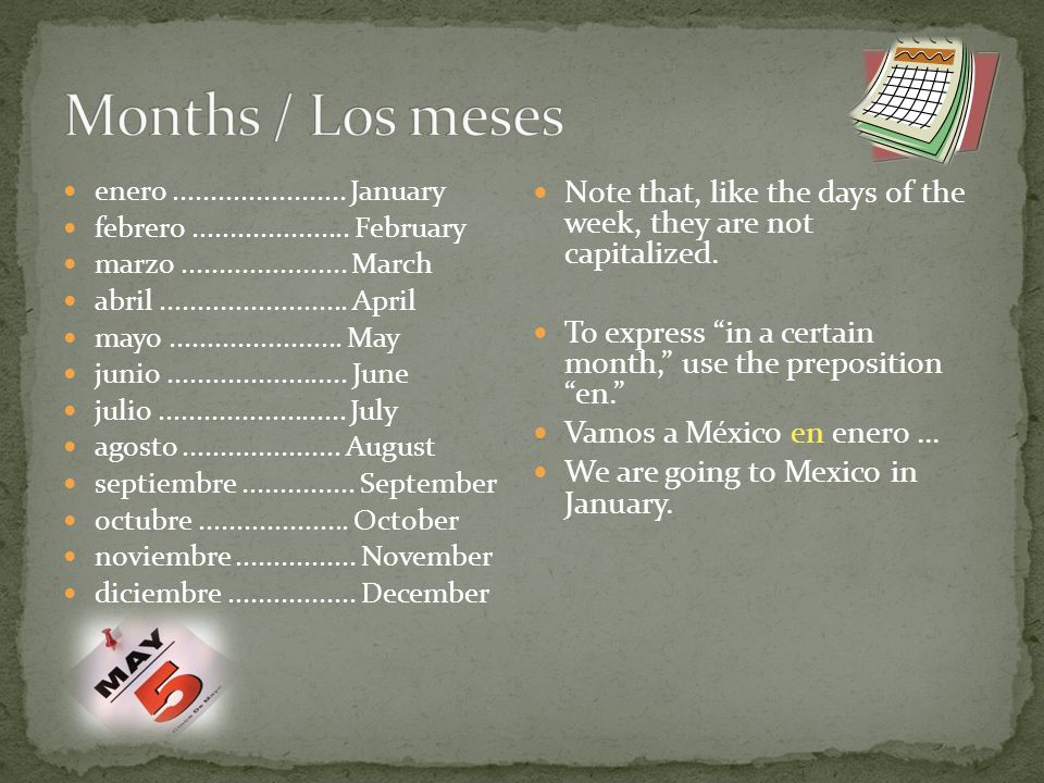 Note that, like the days of the week, they are not capitalized. To express in a certain month, use the preposition en. Vamos a México en enero... We a