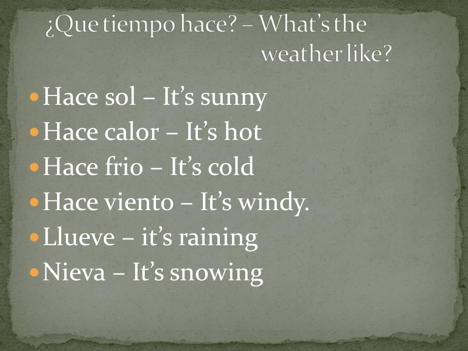Hace sol – Its sunny Hace calor – Its hot Hace frio – Its cold Hace viento – Its windy. Llueve – its raining Nieva – Its snowing
