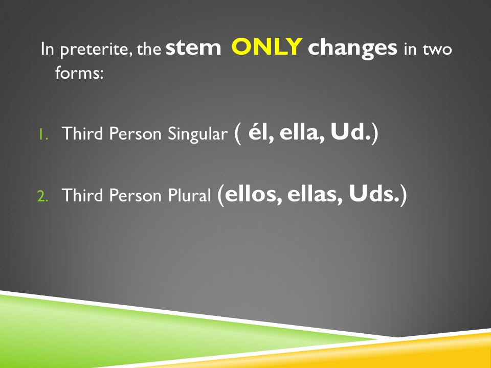 In preterite, the stem ONLY changes in two forms: 1. Third Person Singular ( él, ella, Ud.) 2. Third Person Plural (ellos, ellas, Uds.)