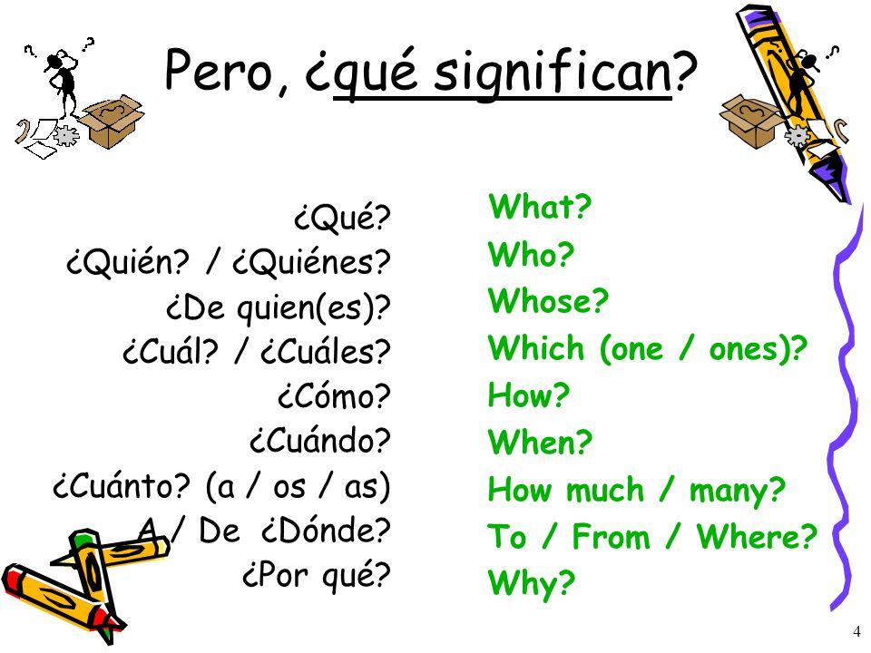 3 Todas las palabras interrogativas… ¿Qué? ¿Quién? / ¿Quiénes? ¿De quién(es) ? ¿Cuál? / ¿Cuáles? ¿Cómo? ¿Cuándo? ¿Cuánto? (a / os / as) ¿Dónde? ¿Por q