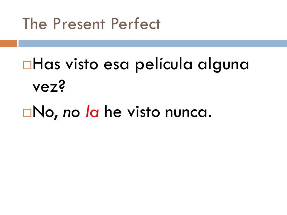The Present Perfect Notice that we place no and other negative words, object pronouns, and reflexive pronouns directly in front of the form of the ver