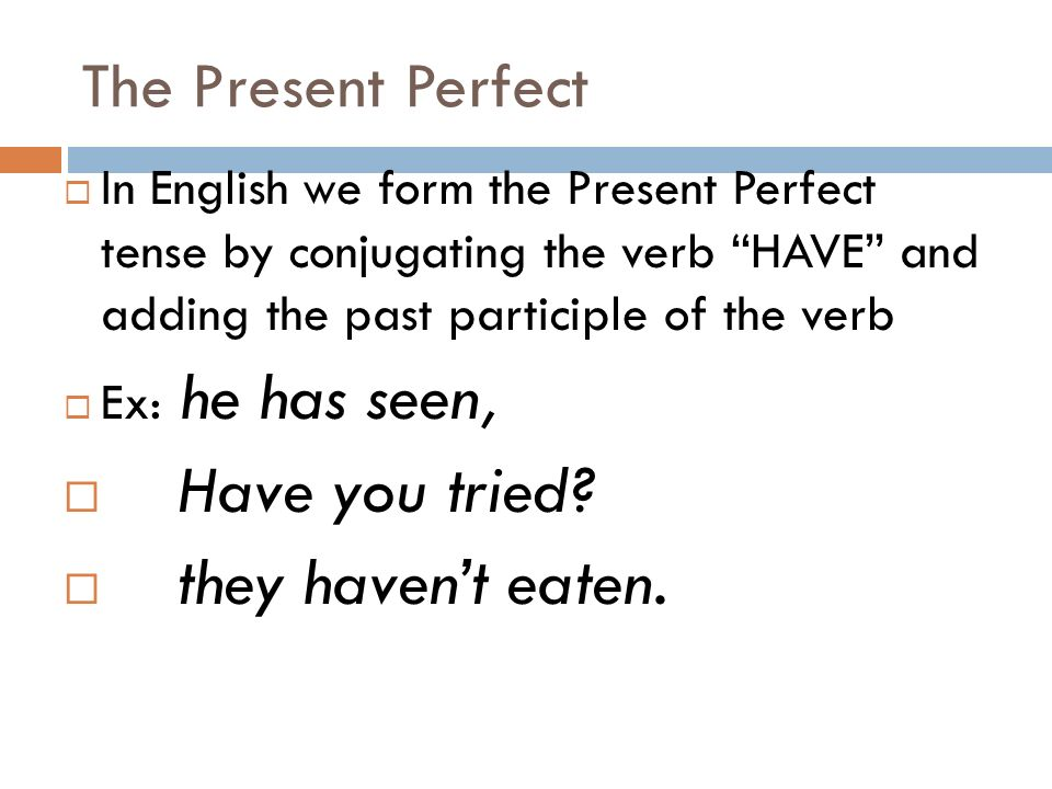 The Present Perfect In English we form the Present Perfect tense by conjugating the verb HAVE and adding the past participle of the verb Ex: he has seen, Have you tried.