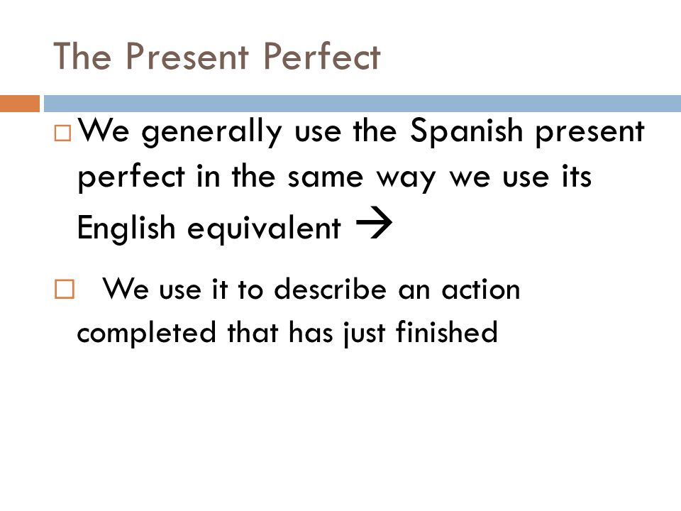 The Present Perfect We generally use the Spanish present perfect in the same way we use its English equivalent We use it to describe an action completed that has just finished