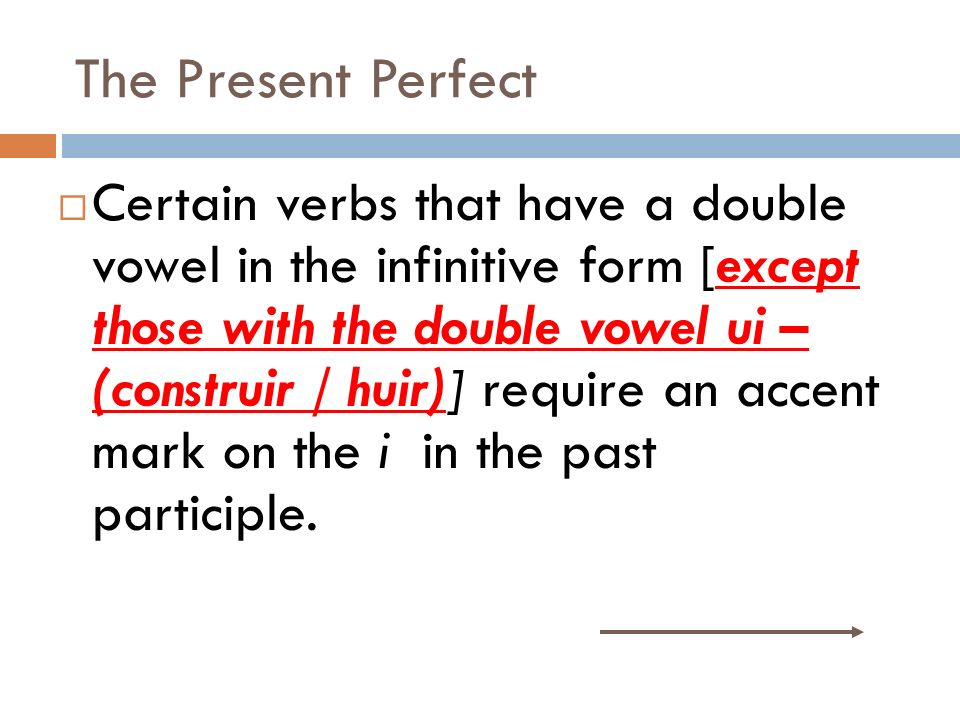 The Present Perfect Certain verbs that have a double vowel in the infinitive form [except those with the double vowel ui – (construir / huir)] require an accent mark on the i in the past participle.