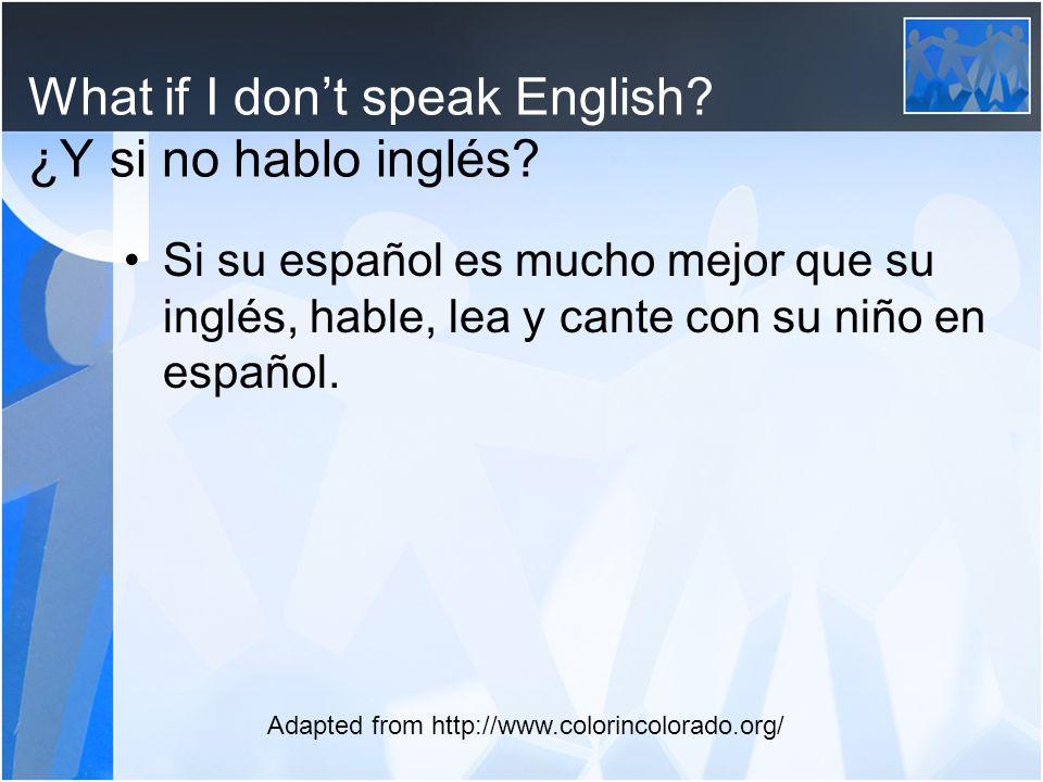 What if I dont speak English? ¿Y si no hablo inglés? Si su español es mucho mejor que su inglés, hable, lea y cante con su niño en español. Adapted fr