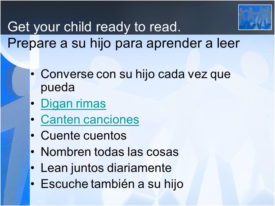 Get your child ready to read. Prepare a su hijo para aprender a leer Converse con su hijo cada vez que pueda Digan rimas Canten canciones Cuente cuent
