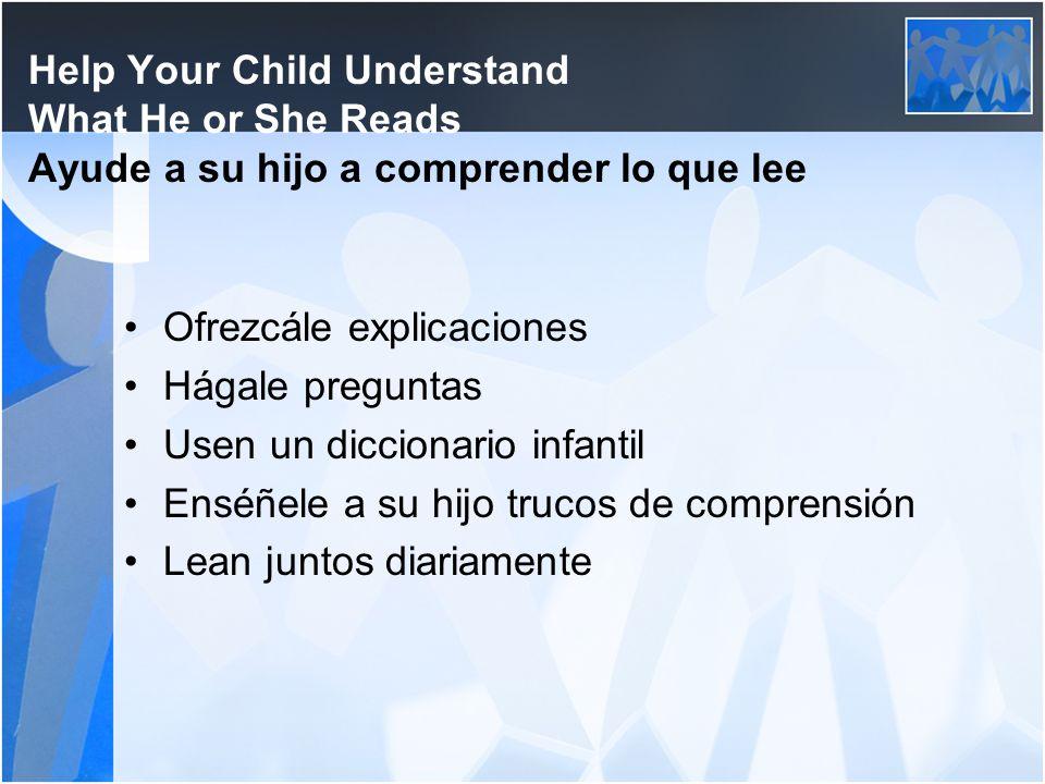 Help Your Child Understand What He or She Reads Ayude a su hijo a comprender lo que lee Ofrezcále explicaciones Hágale preguntas Usen un diccionario i