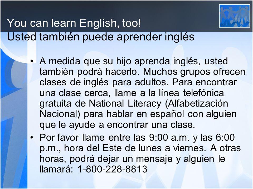 You can learn English, too! Usted también puede aprender inglés A medida que su hijo aprenda inglés, usted también podrá hacerlo. Muchos grupos ofrece