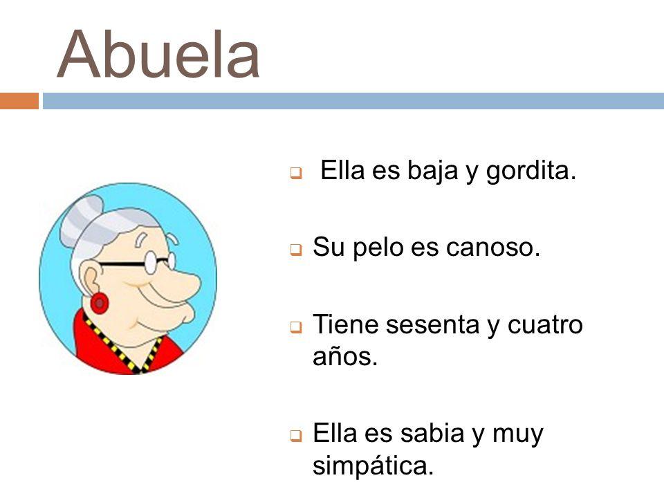 Abuela Ella es baja y gordita. Su pelo es canoso. Tiene sesenta y cuatro años. Ella es sabia y muy simpática.