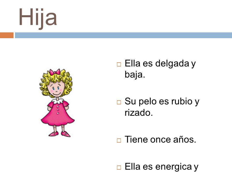 Hija Ella es delgada y baja. Su pelo es rubio y rizado. Tiene once años. Ella es energica y lista.
