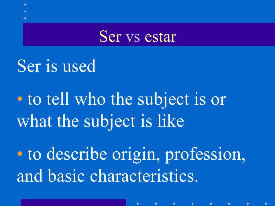 Ser vs estar Ser is used Yo soy alto y moreno. Yo soy estudiante. Yo soy de Miami.