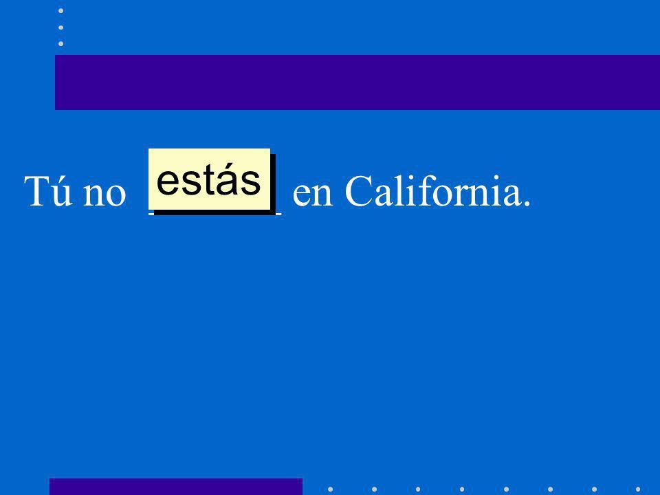 Tú no ______ en California. estás