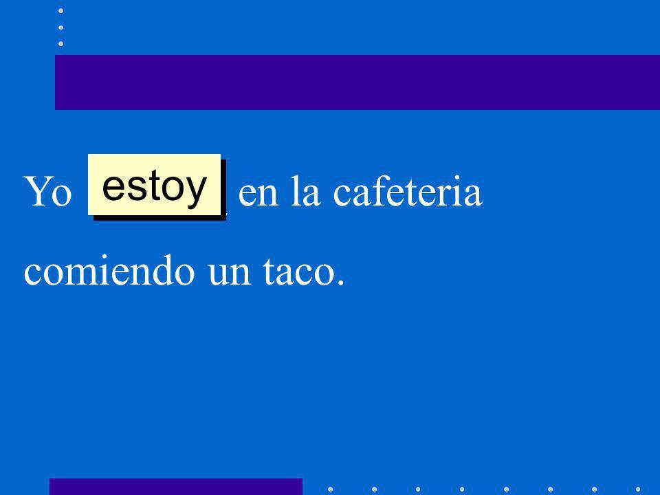Yo ______ en la cafeteria comiendo un taco. estoy