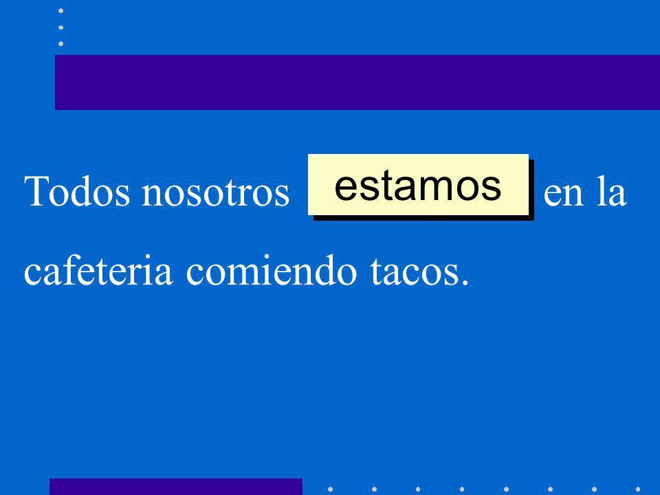 Todos nosotros __________ en la cafeteria comiendo tacos. estamos